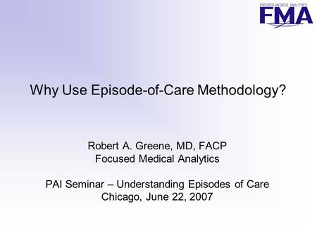 Why Use Episode-of-Care Methodology? Robert A. Greene, MD, FACP Focused Medical Analytics PAI Seminar – Understanding Episodes of Care Chicago, June 22,