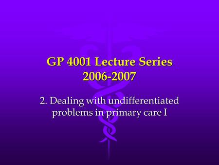 GP 4001 Lecture Series 2006-2007 2. Dealing with undifferentiated problems in primary care I.