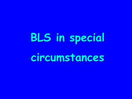 BLS in special circumstances. Paediatric BLS  Assess  D  R  s  A  B + 5 rescue breaths  C + chest compression  1 minute CPR  Get help  CPR 