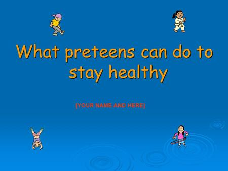 What preteens can do to stay healthy [YOUR NAME AND HERE]