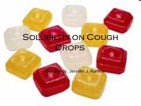 Solubility on Cough Drops By: Wendy, Jennifer J, Kamrul.