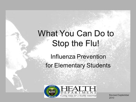 What You Can Do to Stop the Flu! Influenza Prevention for Elementary Students Revised September 2010.