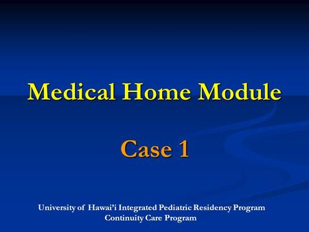 University of Hawai'i Integrated Pediatric Residency Program Continuity Care Program Medical Home Module Case 1.