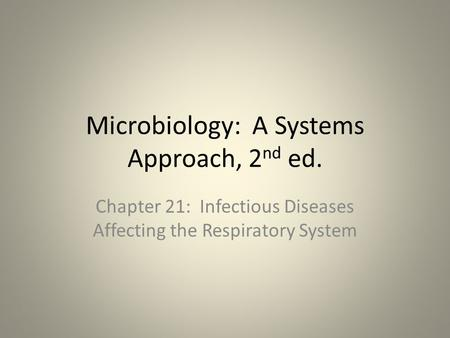 Microbiology: A Systems Approach, 2 nd ed. Chapter 21: Infectious Diseases Affecting the Respiratory System.