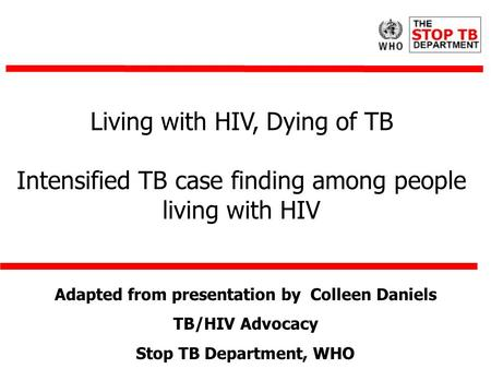 Living with HIV, Dying of TB Intensified TB case finding among people living with HIV Adapted from presentation by Colleen Daniels TB/HIV Advocacy Stop.