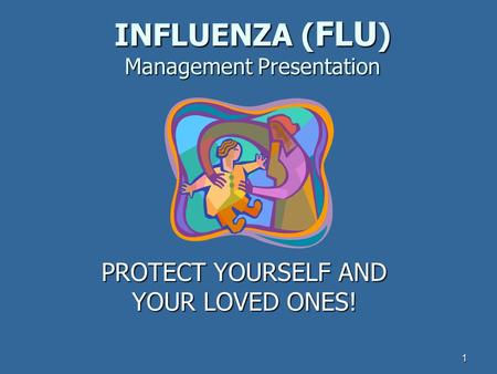1 INFLUENZA ( FLU ) Management Presentation PROTECT YOURSELF AND YOUR LOVED ONES!