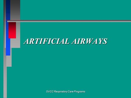 SVCC Respiratory Care Programs ARTIFICIAL AIRWAYS.