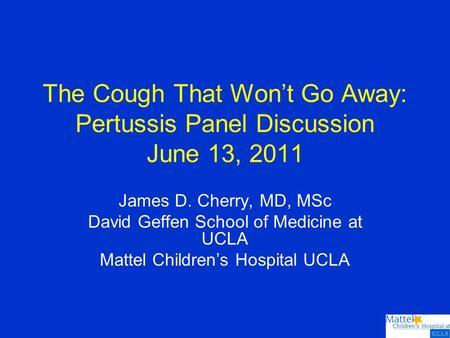 The Cough That Won't Go Away: Pertussis Panel Discussion June 13, 2011 James D. Cherry, MD, MSc David Geffen School of Medicine at UCLA Mattel Children's.