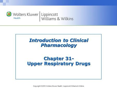 Copyright © 2010 Wolters Kluwer Health | Lippincott Williams & Wilkins Introduction to Clinical Pharmacology Chapter 31- Upper Respiratory Drugs.