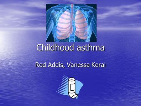 Childhood asthma Rod Addis, Vanessa Kerai. Overview Prevalence Prevalence Aetiology Aetiology Pathophysiology Pathophysiology Clinical features Clinical.