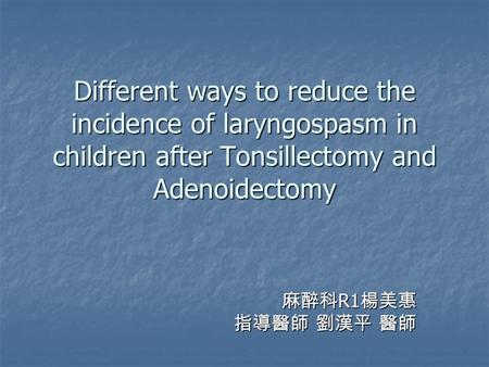 Different ways to reduce the incidence of laryngospasm in children after Tonsillectomy and Adenoidectomy 麻醉科 R1 楊美惠 指導醫師 劉漢平 醫師.