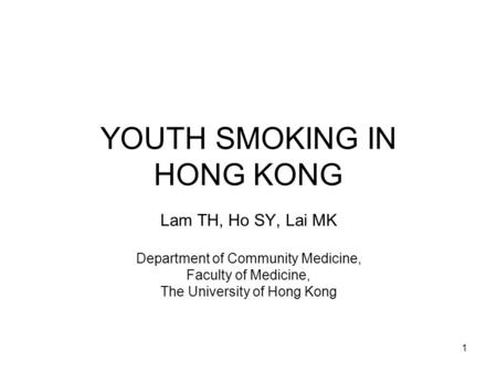 1 YOUTH SMOKING IN HONG KONG Lam TH, Ho SY, Lai MK Department of Community Medicine, Faculty of Medicine, The University of Hong Kong.
