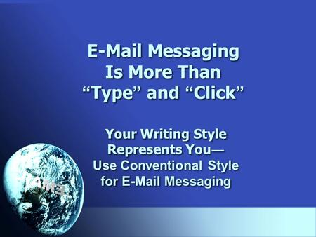 "E-Mail Messaging Is More Than "" Type "" and "" Click "" Your Writing Style Represents You ― Use Conventional Style for E-Mail Messaging Your Writing Style."