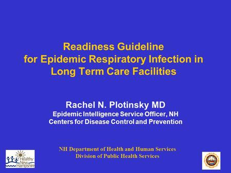 Readiness Guideline for Epidemic Respiratory Infection in Long Term Care Facilities Rachel N. Plotinsky MD Epidemic Intelligence Service Officer, NH Centers.