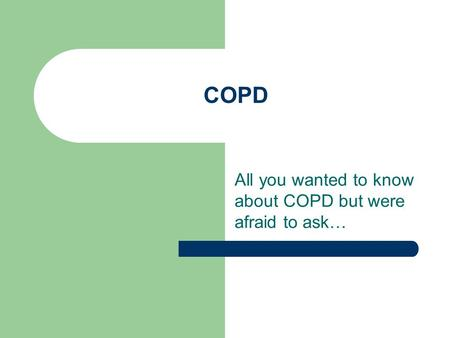 COPD All you wanted to know about COPD but were afraid to ask…