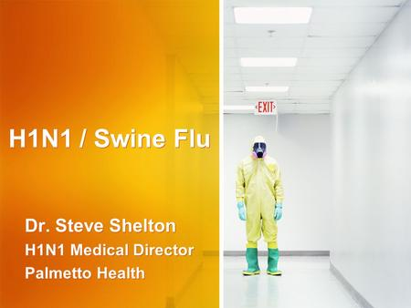 H1N1 / Swine Flu Dr. Steve Shelton H1N1 Medical Director Palmetto Health Dr. Steve Shelton H1N1 Medical Director Palmetto Health.