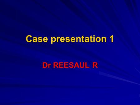 Case presentation 1 Dr REESAUL R. Case 1 Male 25 years old Ref on 06/04/2006 to poudre d`or hospital from private GP Ref on 06/04/2006 to poudre d`or.