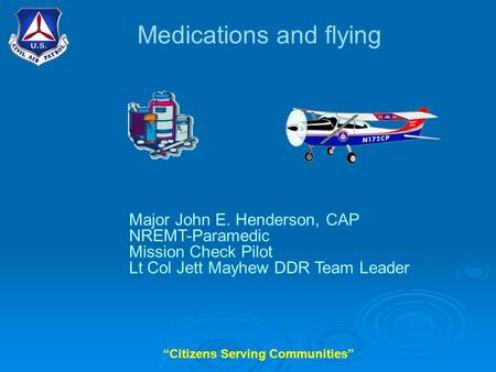 """Citizens Serving Communities"" Medications and flying Major John E. Henderson, CAP NREMT-Paramedic Mission Check Pilot Lt Col Jett Mayhew DDR Team Leader."