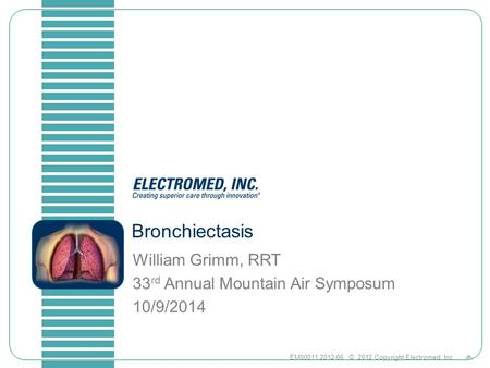 1EM00011.2012-06 © 2012 Copyright Electromed, Inc. Bronchiectasis William Grimm, RRT 33 rd Annual Mountain Air Symposum 10/9/2014.
