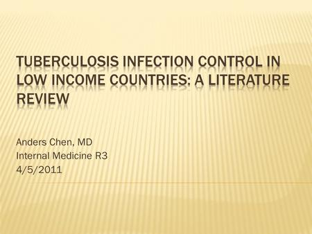 Anders Chen, MD Internal Medicine R3 4/5/2011.  TB infection control (TB IC): Background  WHO Policy recommendations  Literature review  Practical.