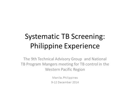 Systematic TB Screening: Philippine Experience The 9th Technical Advisory Group and National TB Program Mangers meeting for TB control in the Western Pacific.