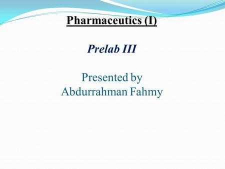 Pharmaceutics (I) Prelab III Presented by Abdurrahman Fahmy.