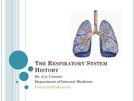T HE R ESPIRATORY S YSTEM H ISTORY Dr. J.A. Coetser Department of Internal Medicine
