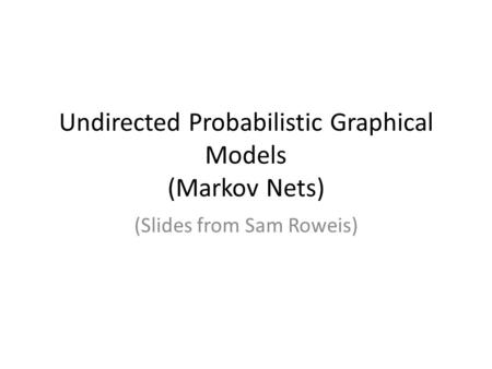 Undirected Probabilistic Graphical Models (Markov Nets) (Slides from Sam Roweis)