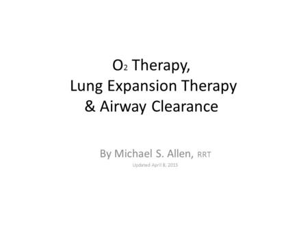 O 2 Therapy, Lung Expansion Therapy & Airway Clearance By Michael S. Allen, RRT Updated April 8, 2015.