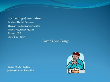 University of New Orleans Student Health Services Human Performance Center Division of Student Affairs Room 109A (504) 280- 6387 Cover Your Cough Jacinta.