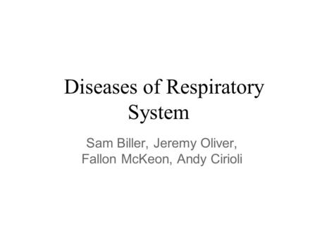 Diseases of Respiratory System Sam Biller, Jeremy Oliver, Fallon McKeon, Andy Cirioli.