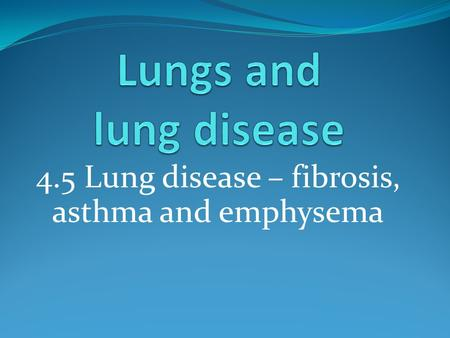 4.5 Lung disease – fibrosis, asthma and emphysema.