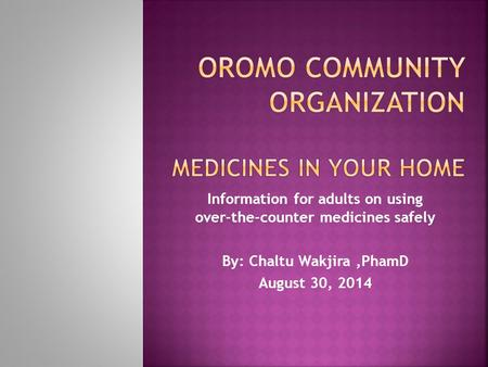 Information for adults on using over-the-counter medicines safely By: Chaltu Wakjira,PhamD August 30, 2014.