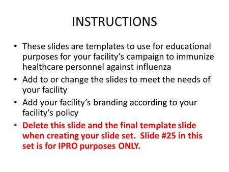 INSTRUCTIONS These slides are templates to use for educational purposes for your facility's campaign to immunize healthcare personnel against influenza.