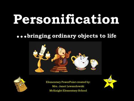 Personification … bringing ordinary objects to life Elementary PowerPoint created by: Mrs. Janet Lewandowski McKnight Elementary School.