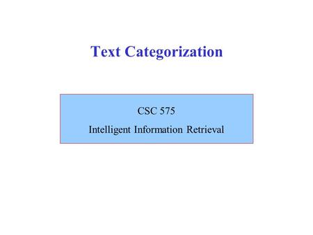 Text Categorization CSC 575 Intelligent Information Retrieval.