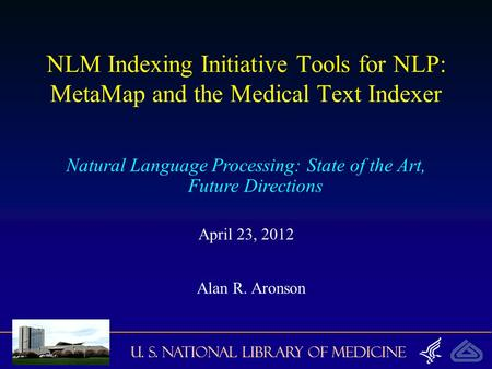 U. S. National Library of Medicine NLM Indexing Initiative Tools for NLP: MetaMap and the Medical Text Indexer Natural Language Processing: State of the.