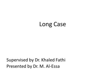 Long Case Supervised by Dr. Khaled Fathi Presented by Dr. M. Al-Essa.
