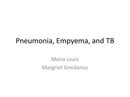 Pneumonia, Empyema, and TB Meira Louis Margriet Greidanus.