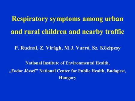 Respiratory symptoms among urban and rural children and nearby traffic P. Rudnai, Z. Virágh, M.J. Varró, Sz. Középesy National Institute of Environmental.