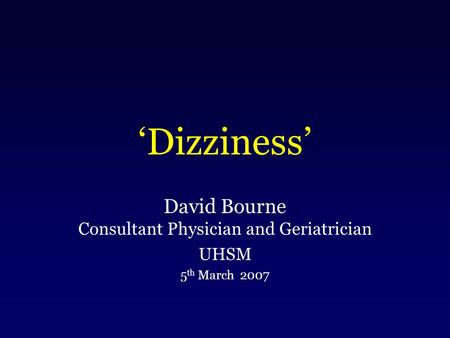 'Dizziness' David Bourne Consultant Physician and Geriatrician UHSM 5 th March 2007.