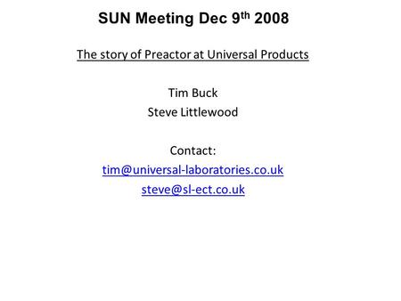The story of Preactor at Universal Products Tim Buck Steve Littlewood Contact:  SUN Meeting Dec 9 th.