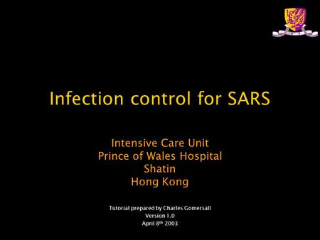 Infection control for SARS Intensive Care Unit Prince of Wales Hospital Shatin Hong Kong Tutorial prepared by Charles Gomersall Version 1.0 April 8 th.