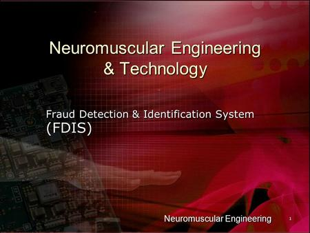 Neuromuscular Engineering 1 Neuromuscular Engineering & Technology Fraud Detection & Identification System (FDIS)