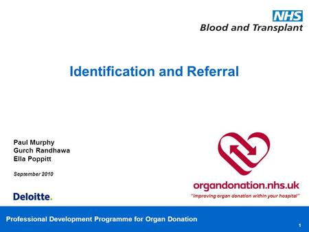 "Professional Development Programme for Organ Donation 1 Paul Murphy Gurch Randhawa Ella Poppitt September 2010 Identification and Referral ""Improving organ."