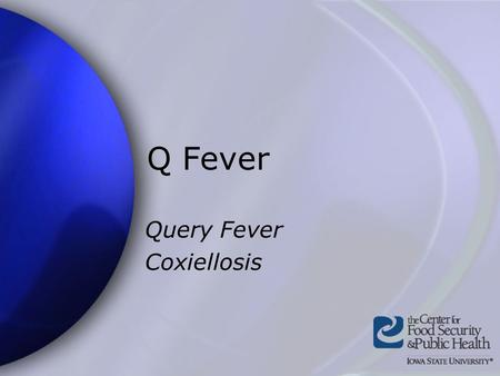Q Fever Query Fever Coxiellosis. Center for Food Security and Public Health Iowa State University - 2004 Overview Organism History Epidemiology Transmission.