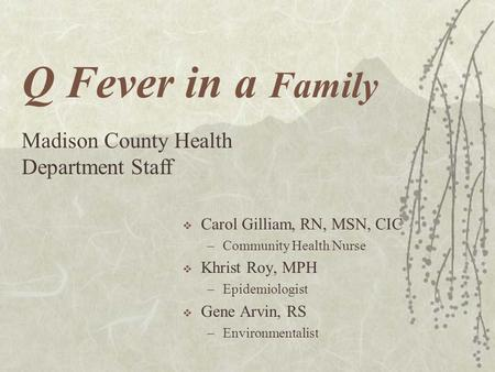 Q Fever in a Family  Carol Gilliam, RN, MSN, CIC –Community Health Nurse  Khrist Roy, MPH –Epidemiologist  Gene Arvin, RS –Environmentalist Madison.