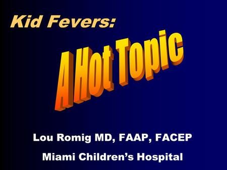 Kid Fevers: Lou Romig MD, FAAP, FACEP Miami Children's Hospital.