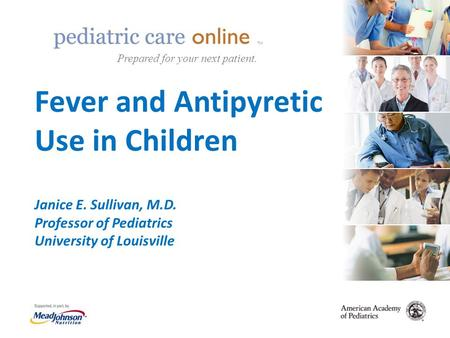 TM Fever and Antipyretic Use in Children Janice E. Sullivan, M.D. Professor of Pediatrics University of Louisville TM Prepared for your next patient.