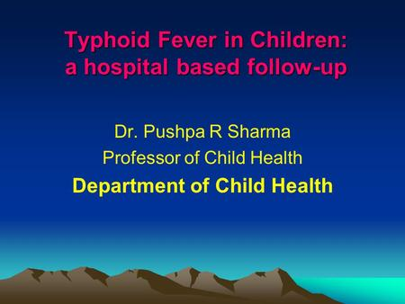 Typhoid Fever in Children: a hospital based follow-up Dr. Pushpa R Sharma Professor of Child Health Department of Child Health.